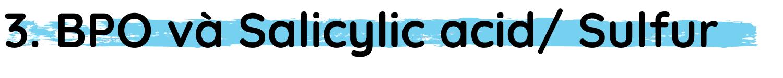 h2 Benzoyl peroxide và Salicylic acid/ BPO và Sulfur