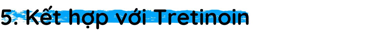 h2 Kết hợp với Tretinoin